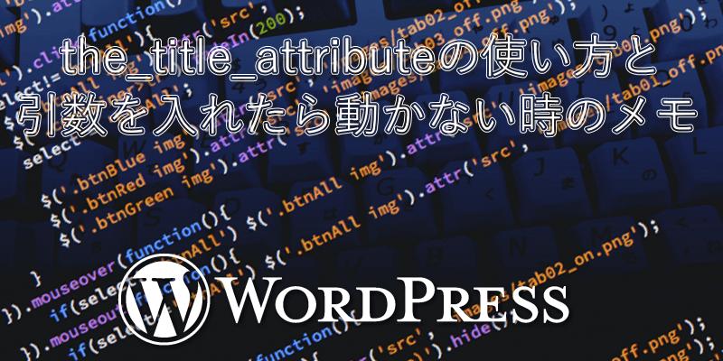 the_title_attributeの使い方と引数を入れたら動かない時のメモ【ワードプレス】