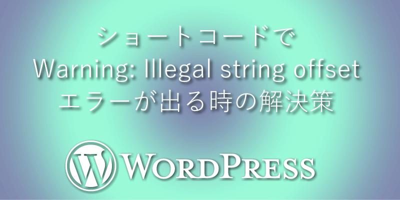 ショートコードでWarning: Illegal string offsetエラーが出る時の解決策【ワードプレス】