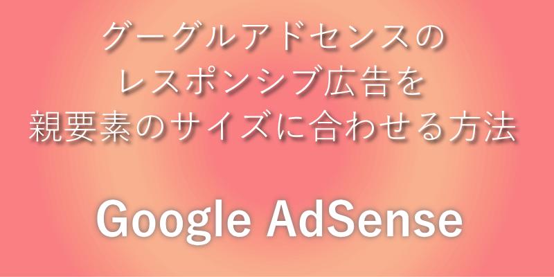 グーグルアドセンスのレスポンシブ広告を親要素のサイズに合わせる方法