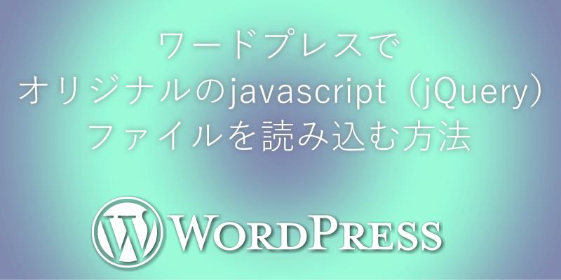 ワードプレスでオリジナルのjavascript(jQuery)ファイルを読み込む方法
