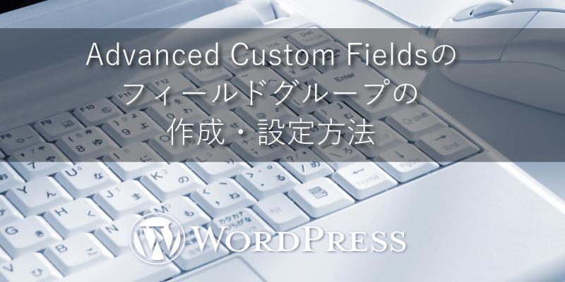 Advanced Custom Fieldsのフィールドグループの作成・設定方法