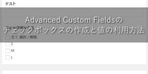Advanced Custom Fieldsでチェックボックスの作成と値の利用方法【ワードプレス】