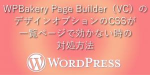 WPBakery Page Builder(VC)のデザインオプションのCSSが一覧ページで効かない時の対処方法
